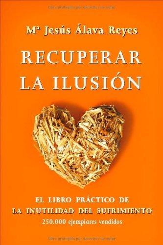Recuperar la ilusión: el libro practico de la inutilidad del sufrimiento